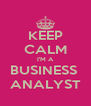 KEEP CALM I'M A BUSINESS  ANALYST - Personalised Poster A4 size