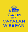 KEEP CALM I'M A CATALAN WIRE FAN - Personalised Poster A4 size