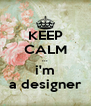 KEEP CALM ... i'm a designer - Personalised Poster A4 size