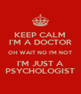 KEEP CALM I'M A DOCTOR OH WAIT NO I'M NOT I'M JUST A PSYCHOLOGIST - Personalised Poster A4 size