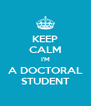 KEEP CALM I'M A DOCTORAL STUDENT - Personalised Poster A4 size