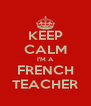 KEEP CALM I'M A FRENCH TEACHER - Personalised Poster A4 size