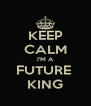 KEEP CALM I'M A FUTURE  KING - Personalised Poster A4 size