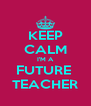KEEP CALM I'M A FUTURE  TEACHER - Personalised Poster A4 size