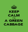KEEP CALM I'm A GREEN CABBAGE  - Personalised Poster A4 size