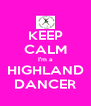 KEEP CALM I'm a HIGHLAND DANCER - Personalised Poster A4 size