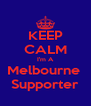 KEEP CALM I'm A Melbourne  Supporter - Personalised Poster A4 size