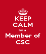 KEEP CALM I'm a  Member of CSC - Personalised Poster A4 size