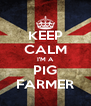 KEEP CALM I'M A PIG FARMER - Personalised Poster A4 size