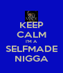 KEEP CALM I'M A SELFMADE NIGGA - Personalised Poster A4 size