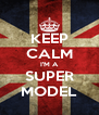 KEEP CALM I'M A SUPER MODEL - Personalised Poster A4 size