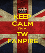 KEEP CALM I'M A TW FANPIRE - Personalised Poster A4 size