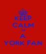 KEEP CALM I'M A YORK FAN - Personalised Poster A4 size