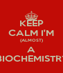 KEEP CALM I'M (ALMOST) A  BIOCHEMISTRY - Personalised Poster A4 size
