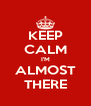 KEEP CALM I'M ALMOST THERE - Personalised Poster A4 size