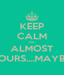 KEEP CALM I'm ALMOST YOURS....MAYBE! - Personalised Poster A4 size