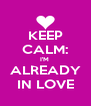 KEEP CALM: I'M  ALREADY IN LOVE - Personalised Poster A4 size
