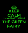 KEEP CALM I´M ALREADY SEEING THE GREEN FAIRY - Personalised Poster A4 size