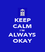 KEEP CALM I'M ALWAYS OKAY - Personalised Poster A4 size