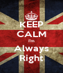 KEEP CALM I'm Always Right - Personalised Poster A4 size