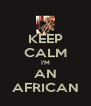 KEEP CALM I'M AN AFRICAN - Personalised Poster A4 size