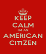 KEEP CALM I'M AN AMERICAN CITIZEN - Personalised Poster A4 size