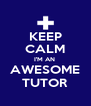 KEEP  CALM I'M AN  AWESOME TUTOR - Personalised Poster A4 size