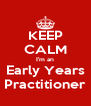 KEEP CALM I'm an Early Years Practitioner - Personalised Poster A4 size
