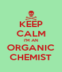 KEEP CALM I'M AN ORGANIC CHEMIST - Personalised Poster A4 size