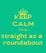 KEEP CALM i'm as straight as a  roundabout - Personalised Poster A4 size
