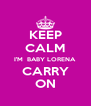 KEEP CALM I'M  BABY LORENA CARRY ON - Personalised Poster A4 size