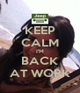 KEEP CALM I'M BACK AT WORK - Personalised Poster A4 size