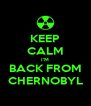 KEEP CALM I'M BACK FROM CHERNOBYL - Personalised Poster A4 size
