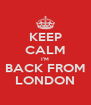 KEEP CALM I'M BACK FROM LONDON - Personalised Poster A4 size