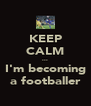 KEEP CALM ... I'm becoming a footballer - Personalised Poster A4 size