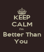 KEEP CALM I'm  Better Than You  - Personalised Poster A4 size