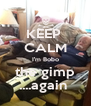 KEEP  CALM I'm Bobo the gimp ....again  - Personalised Poster A4 size