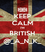 KEEP CALM I'M BRITISH @_A_N_K_ - Personalised Poster A4 size