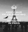 KEEP CALM I'M CELEBRATING MY 30th BIRTHDAY IN PARIS - Personalised Poster A4 size