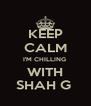 KEEP CALM I'M CHILLING  WITH SHAH G  - Personalised Poster A4 size
