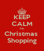 KEEP CALM I'm Christmas  Shopping - Personalised Poster A4 size