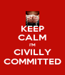 KEEP CALM I'M CIVILLY COMMITTED - Personalised Poster A4 size