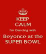 KEEP CALM I'm Dancing with Beyonce at the SUPER BOWL - Personalised Poster A4 size