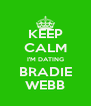 KEEP CALM I'M DATING BRADIE WEBB - Personalised Poster A4 size