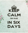 KEEP CALM I'M DUE IN SIX DAYS - Personalised Poster A4 size