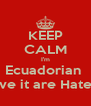 KEEP CALM I'm Ecuadorian  Love it are Hate it  - Personalised Poster A4 size