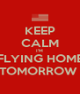 KEEP CALM I'M FLYING HOME TOMORROW  - Personalised Poster A4 size