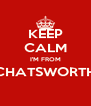 KEEP CALM I'M FROM CHATSWORTH  - Personalised Poster A4 size