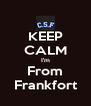 KEEP CALM I'm From Frankfort - Personalised Poster A4 size