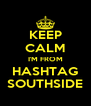 KEEP CALM I'M FROM HASHTAG SOUTHSIDE - Personalised Poster A4 size